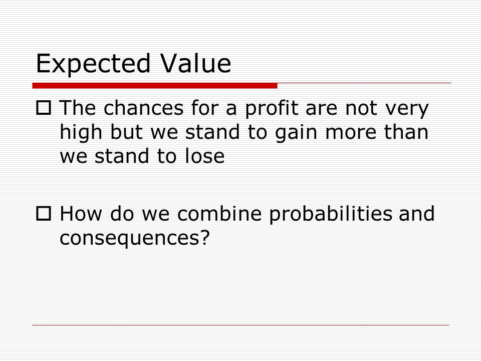 Expected Value The chances for a profit are not very high but we stand to gain more than we stand to lose How do we combine probabilities and consequences