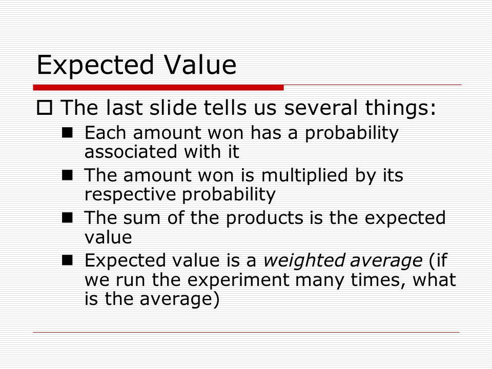 Expected Value The last slide tells us several things: Each amount won has a probability associated with it The amount won is multiplied by its respec