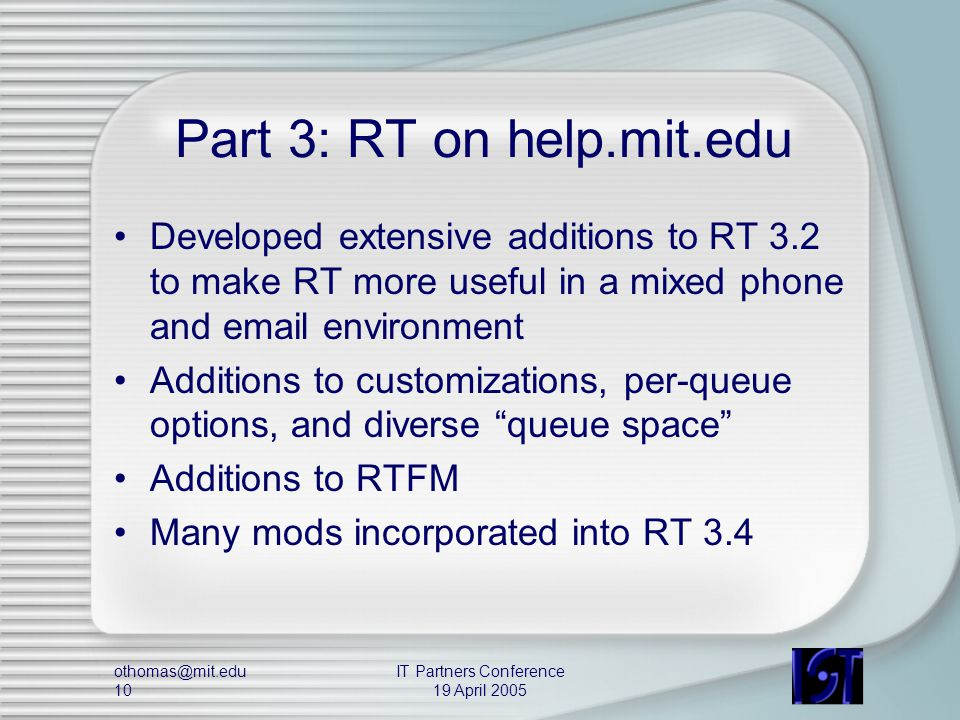 othomas@mit.edu 10 IT Partners Conference 19 April 2005 Part 3: RT on help.mit.edu Developed extensive additions to RT 3.2 to make RT more useful in a mixed phone and email environment Additions to customizations, per-queue options, and diverse queue space Additions to RTFM Many mods incorporated into RT 3.4