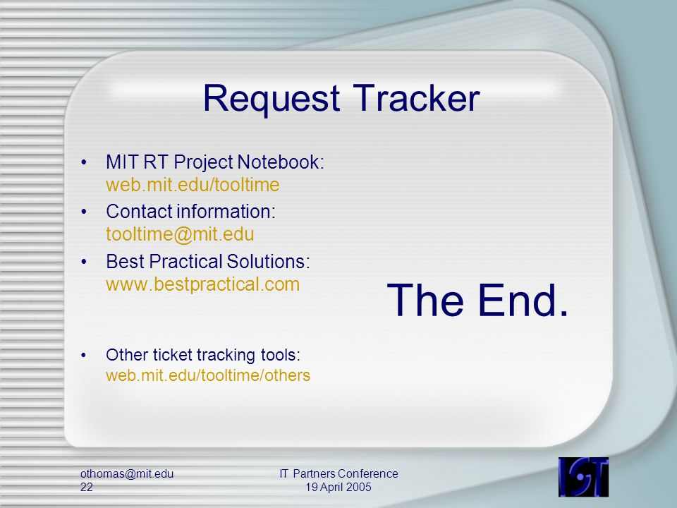 othomas@mit.edu 22 IT Partners Conference 19 April 2005 Request Tracker MIT RT Project Notebook: web.mit.edu/tooltime Contact information: tooltime@mit.edu Best Practical Solutions: www.bestpractical.com Other ticket tracking tools: web.mit.edu/tooltime/others The End.