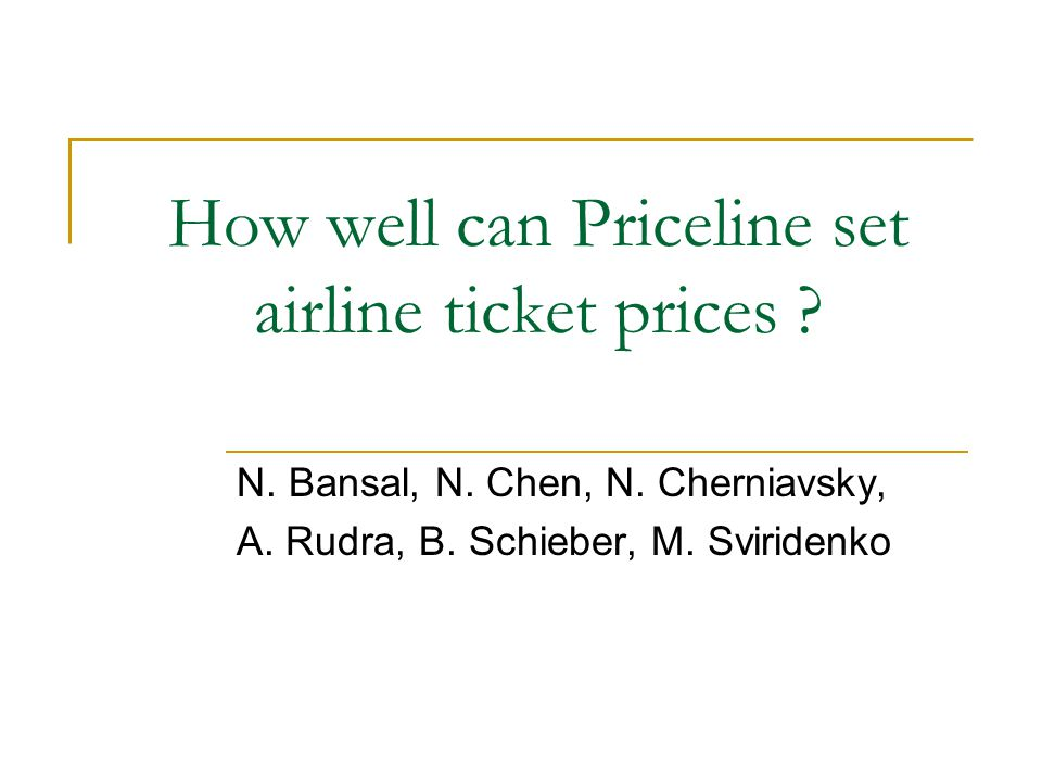 How well can Priceline set airline ticket prices ? N. Bansal, N. Chen, N. Cherniavsky, A. Rudra, B. Schieber, M. Sviridenko