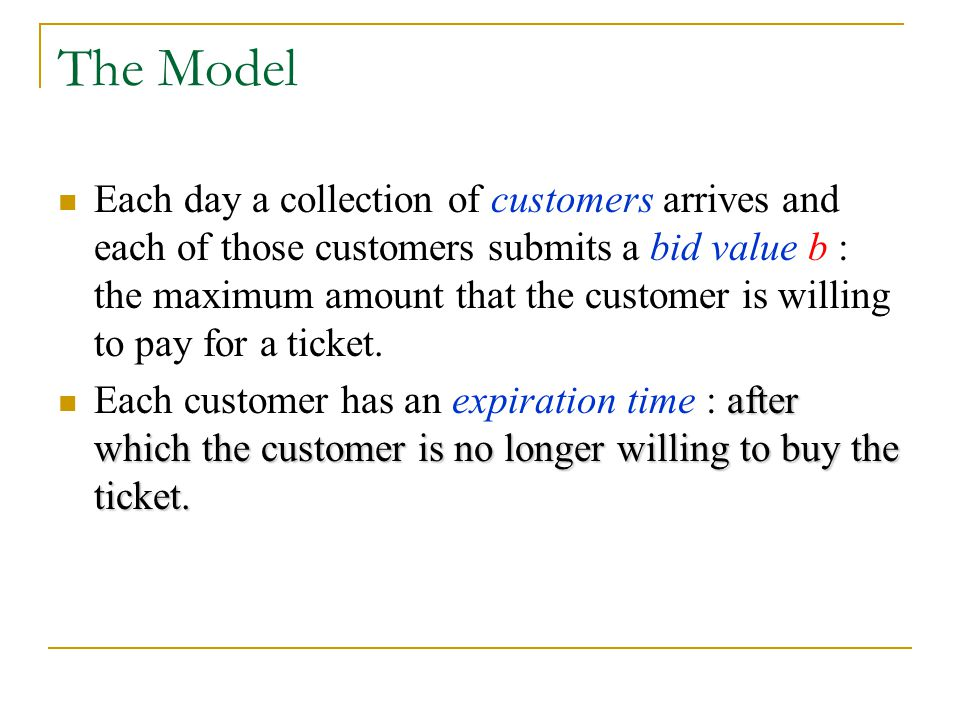 The Model Each day a collection of customers arrives and each of those customers submits a bid value b : the maximum amount that the customer is willi