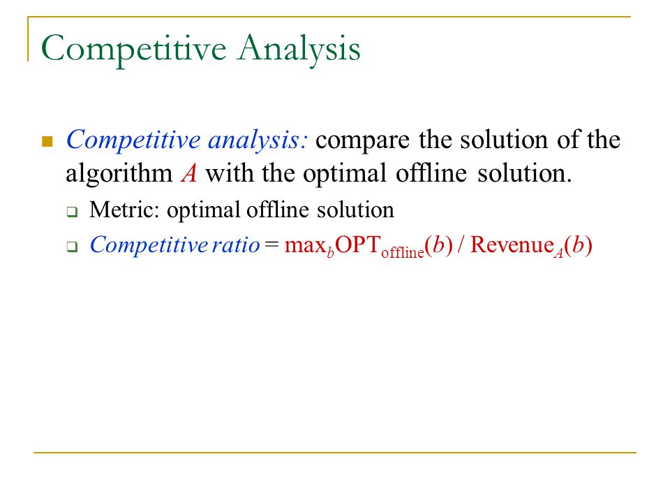 Competitive Analysis Competitive analysis: compare the solution of the algorithm A with the optimal offline solution. Metric: optimal offline solution