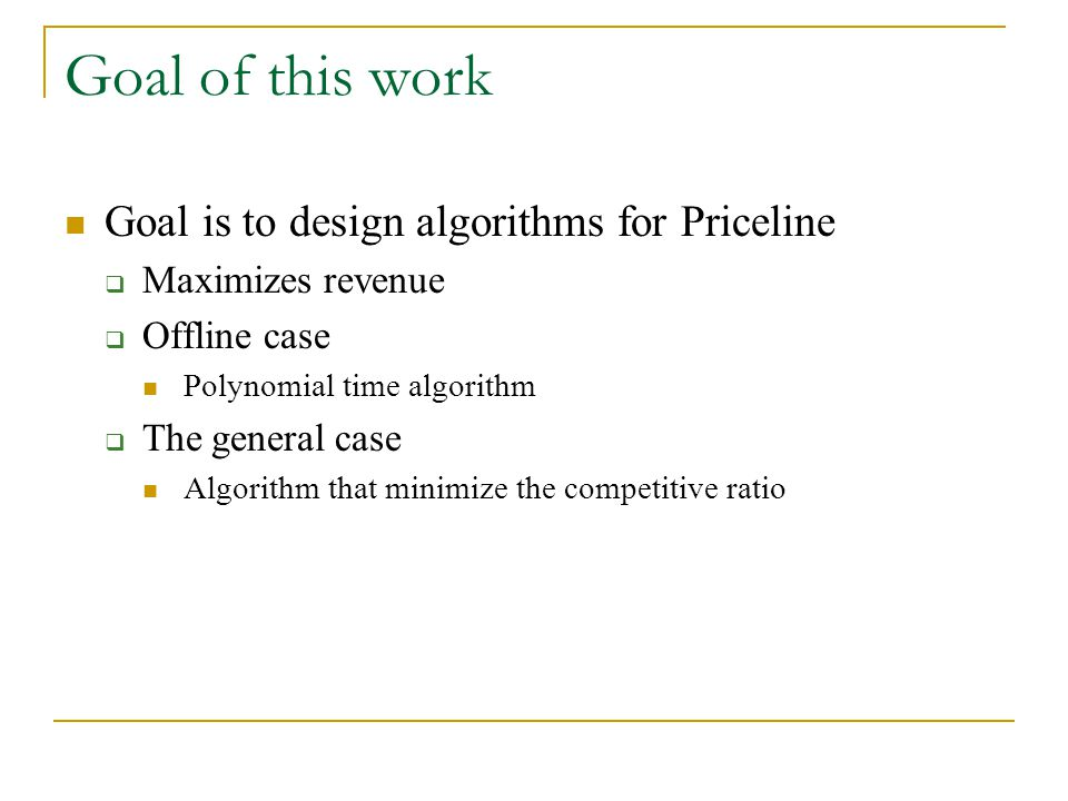 Goal of this work Goal is to design algorithms for Priceline Maximizes revenue Offline case Polynomial time algorithm The general case Algorithm that