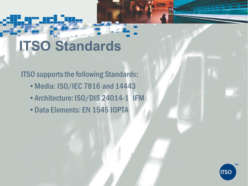 ITSO supports the following Standards: Media: ISO/IEC 7816 and 14443 Architecture: ISO/DIS 24014-1 IFM Data Elements: EN 1545 IOPTA ITSO Standards
