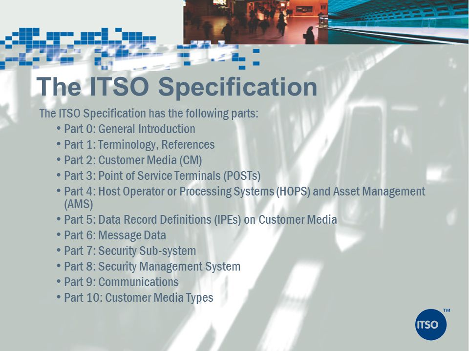 The ITSO Specification has the following parts: Part 0: General Introduction Part 1: Terminology, References Part 2: Customer Media (CM) Part 3: Point