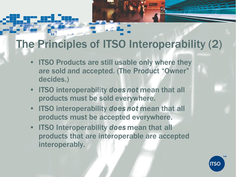 ITSO Products are still usable only where they are sold and accepted. (The Product Owner decides.) ITSO interoperability does not mean that all produc