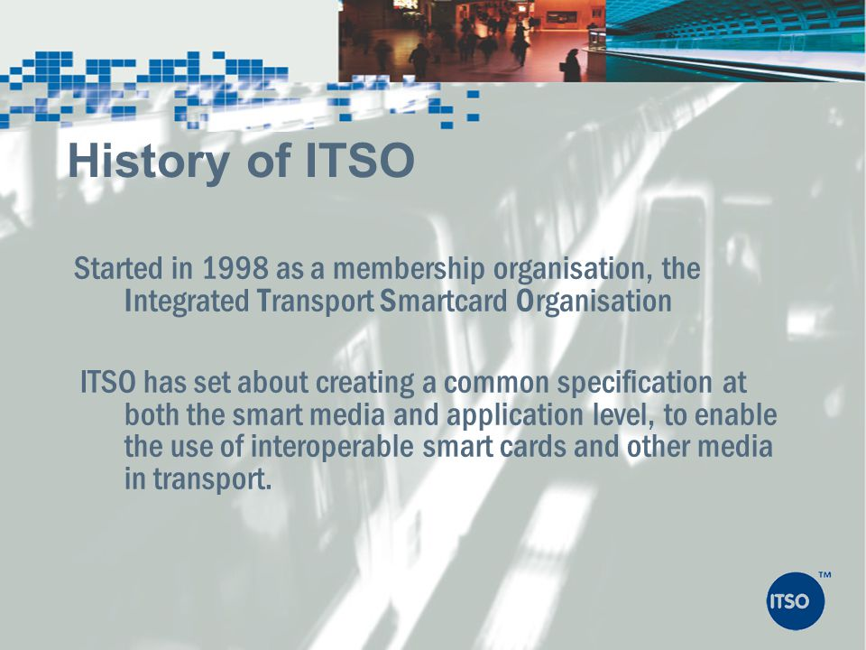 Started in 1998 as a membership organisation, the Integrated Transport Smartcard Organisation ITSO has set about creating a common specification at bo