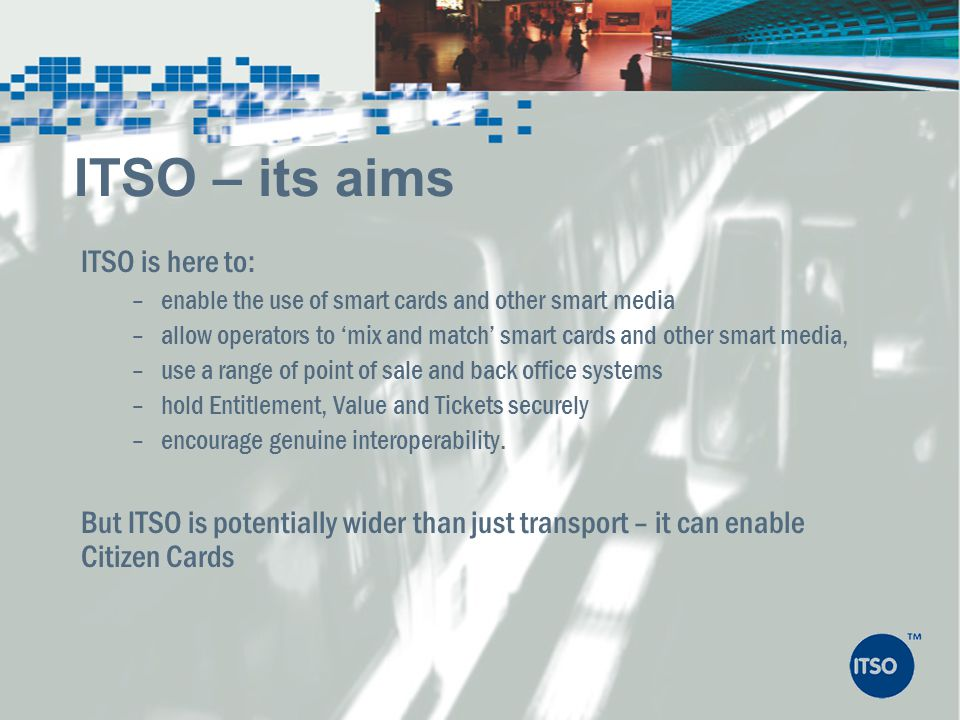 ITSO is here to: –enable the use of smart cards and other smart media –allow operators to mix and match smart cards and other smart media, –use a rang