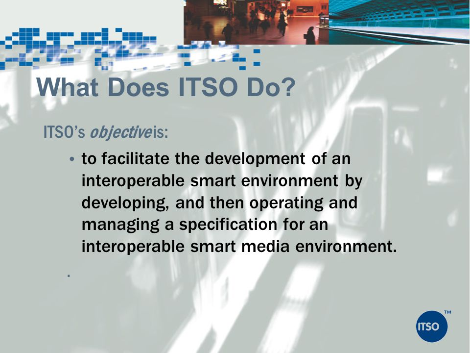 ITSOs objective is: to facilitate the development of an interoperable smart environment by developing, and then operating and managing a specification