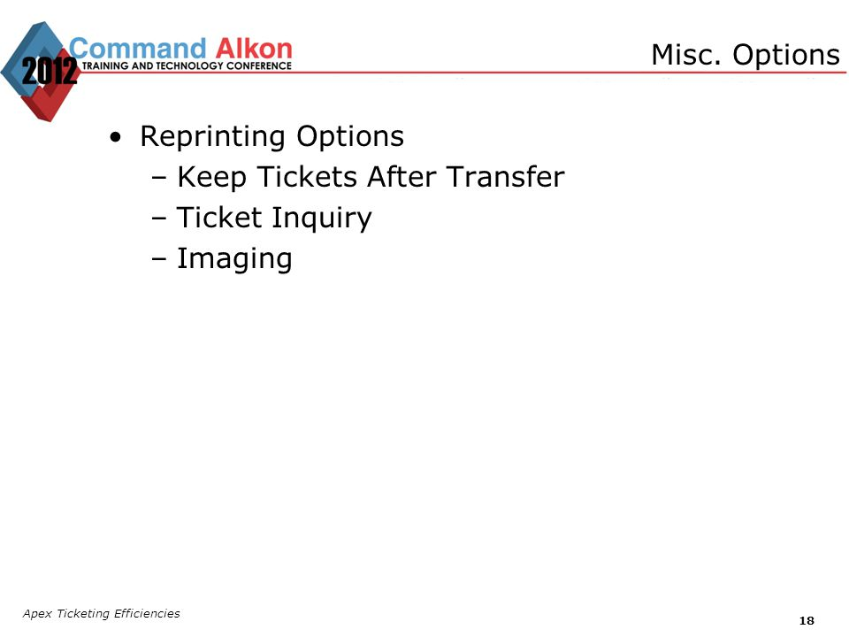 Apex Ticketing Efficiencies 18 Reprinting Options –Keep Tickets After Transfer –Ticket Inquiry –Imaging Misc.