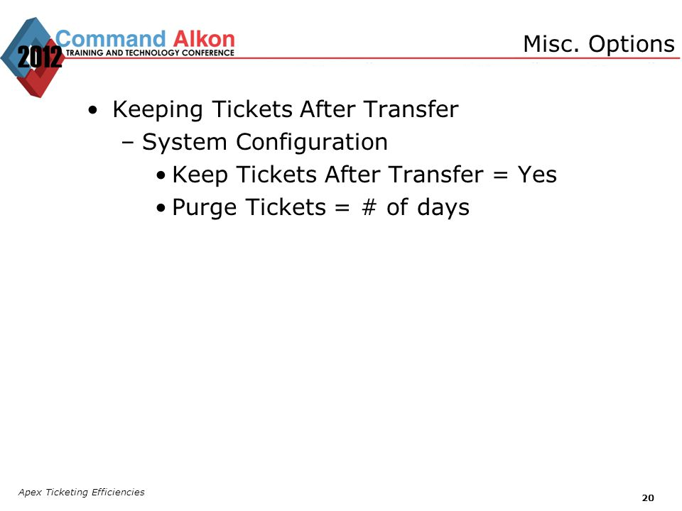 Apex Ticketing Efficiencies 20 Keeping Tickets After Transfer –System Configuration Keep Tickets After Transfer = Yes Purge Tickets = # of days Misc.