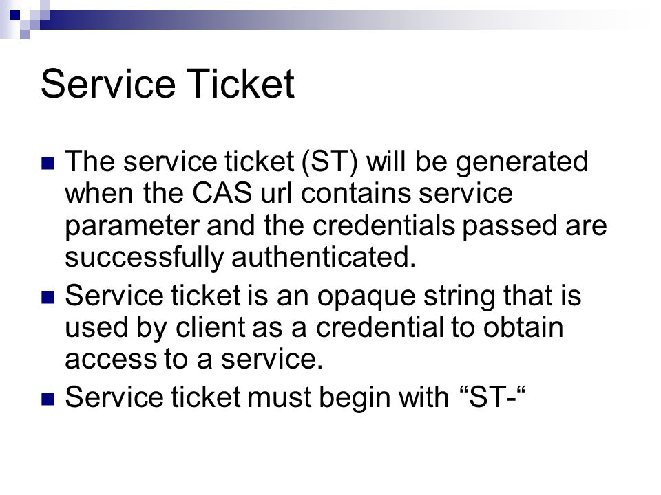 Service Ticket The service ticket (ST) will be generated when the CAS url contains service parameter and the credentials passed are successfully authe