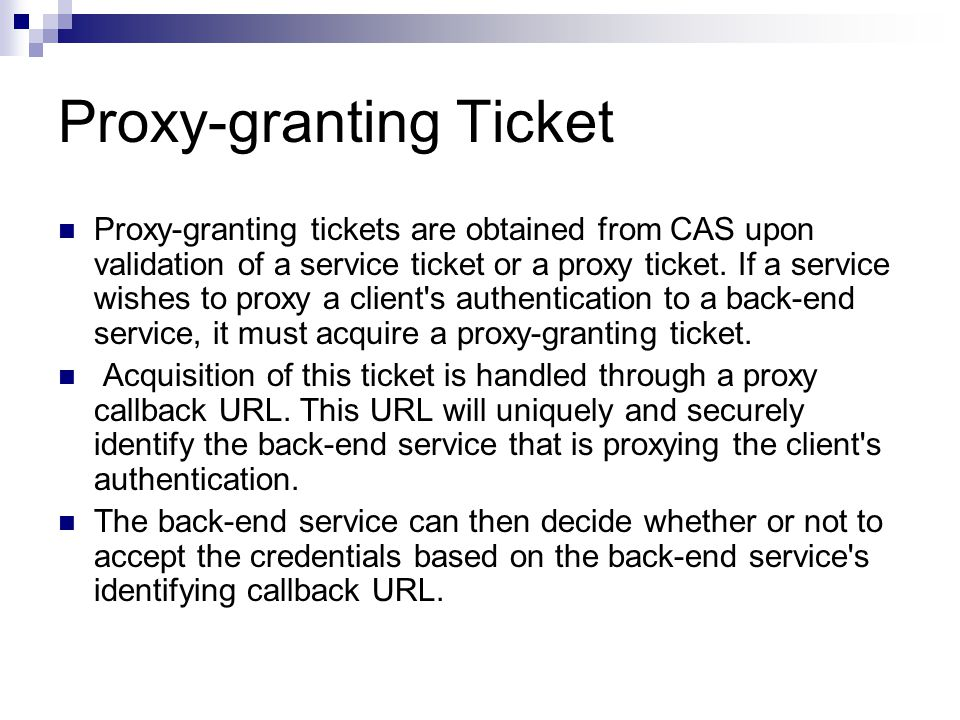 Proxy-granting Ticket Proxy-granting tickets are obtained from CAS upon validation of a service ticket or a proxy ticket. If a service wishes to proxy