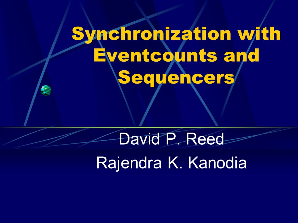 Synchronization with Eventcounts and Sequencers David P. Reed Rajendra K. Kanodia
