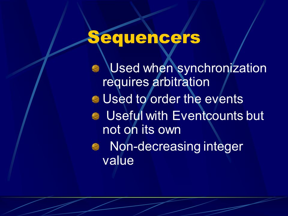 Sequencers Used when synchronization requires arbitration Used to order the events Useful with Eventcounts but not on its own Non-decreasing integer value