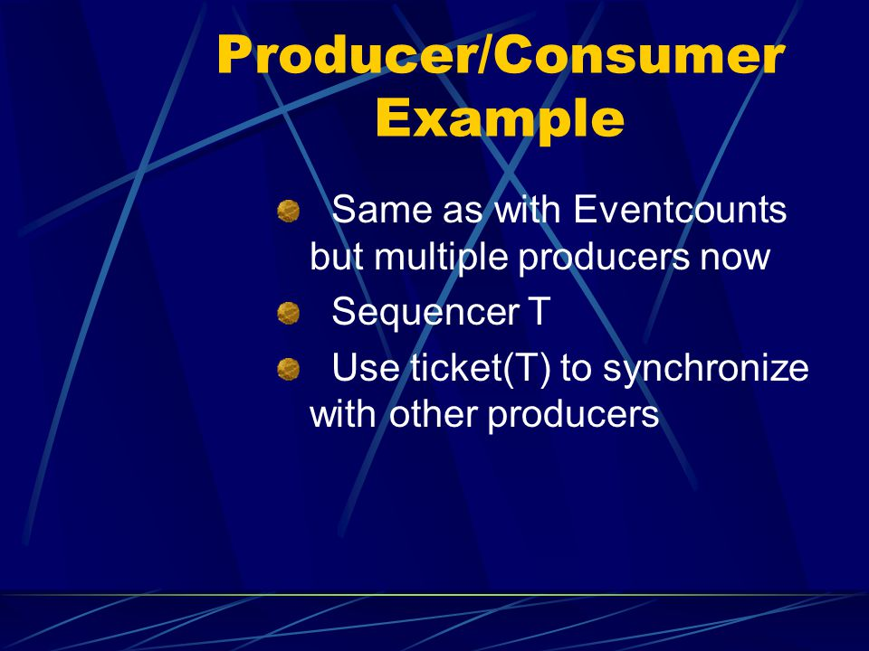Producer/Consumer Example Same as with Eventcounts but multiple producers now Sequencer T Use ticket(T) to synchronize with other producers