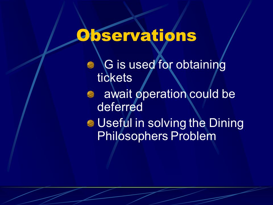 Observations G is used for obtaining tickets await operation could be deferred Useful in solving the Dining Philosophers Problem
