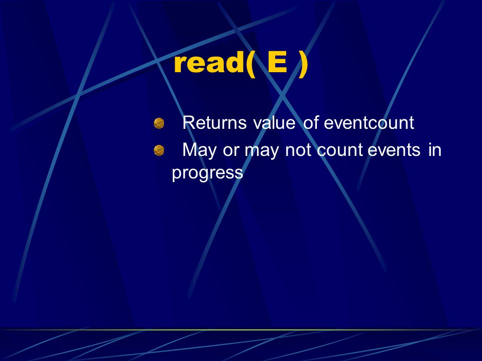 read( E ) Returns value of eventcount May or may not count events in progress