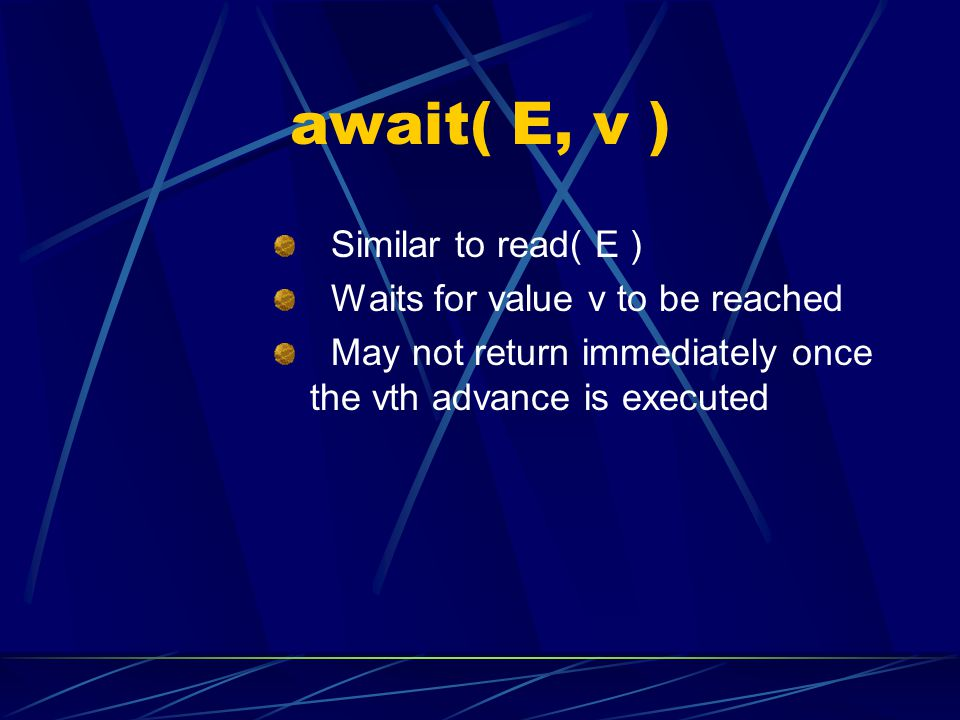await( E, v ) Similar to read( E ) Waits for value v to be reached May not return immediately once the vth advance is executed