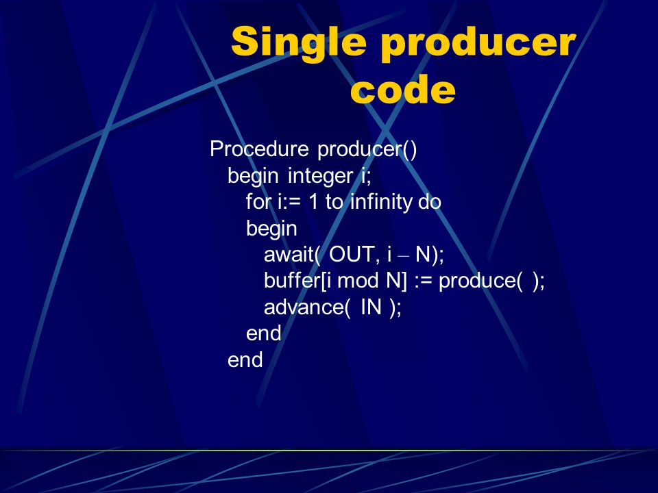 Single producer code Procedure producer() begin integer i; for i:= 1 to infinity do begin await( OUT, i – N); buffer[i mod N] := produce( ); advance( IN ); end