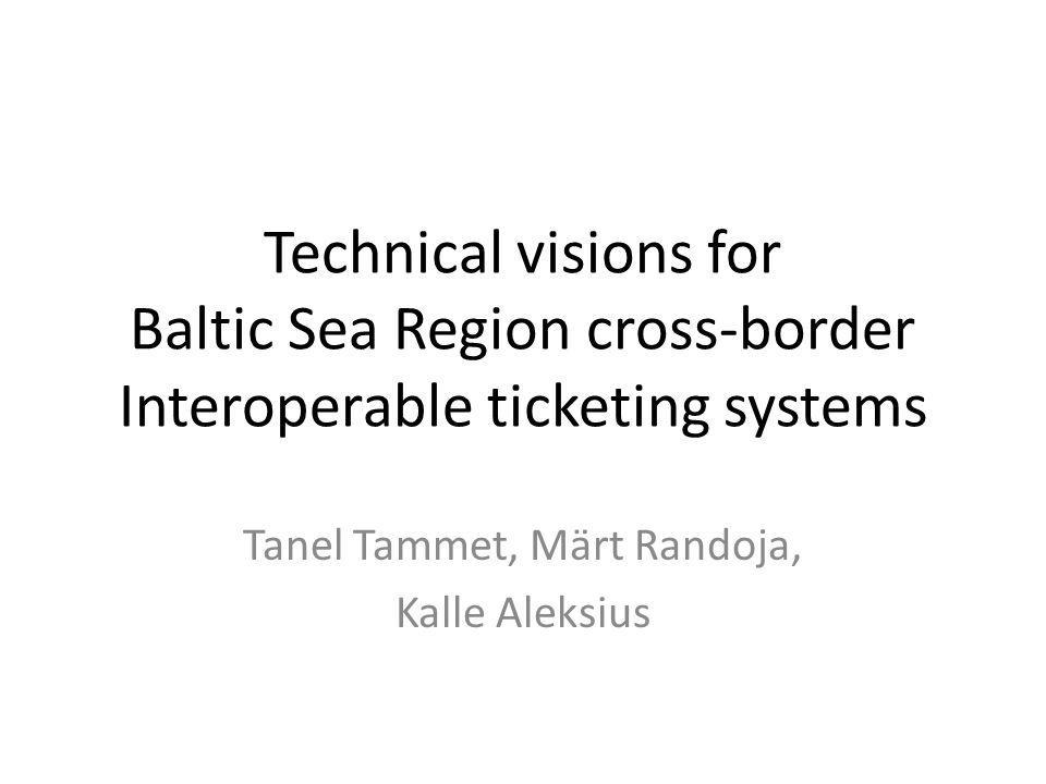 Technical visions for Baltic Sea Region cross-border Interoperable ticketing systems Tanel Tammet, Märt Randoja, Kalle Aleksius