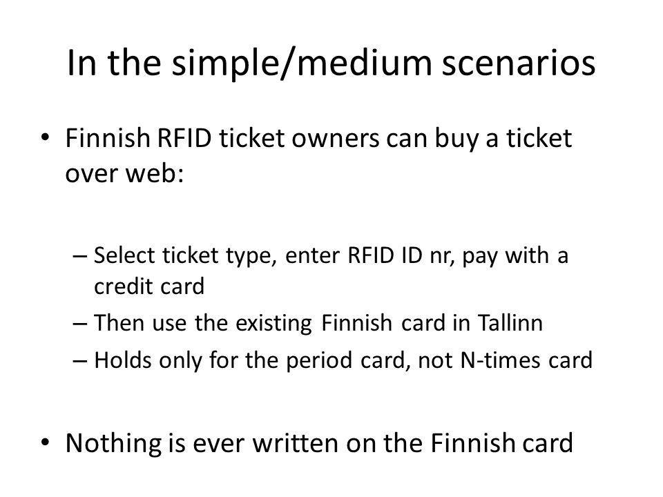 In the simple/medium scenarios Finnish RFID ticket owners can buy a ticket over web: – Select ticket type, enter RFID ID nr, pay with a credit card – Then use the existing Finnish card in Tallinn – Holds only for the period card, not N-times card Nothing is ever written on the Finnish card