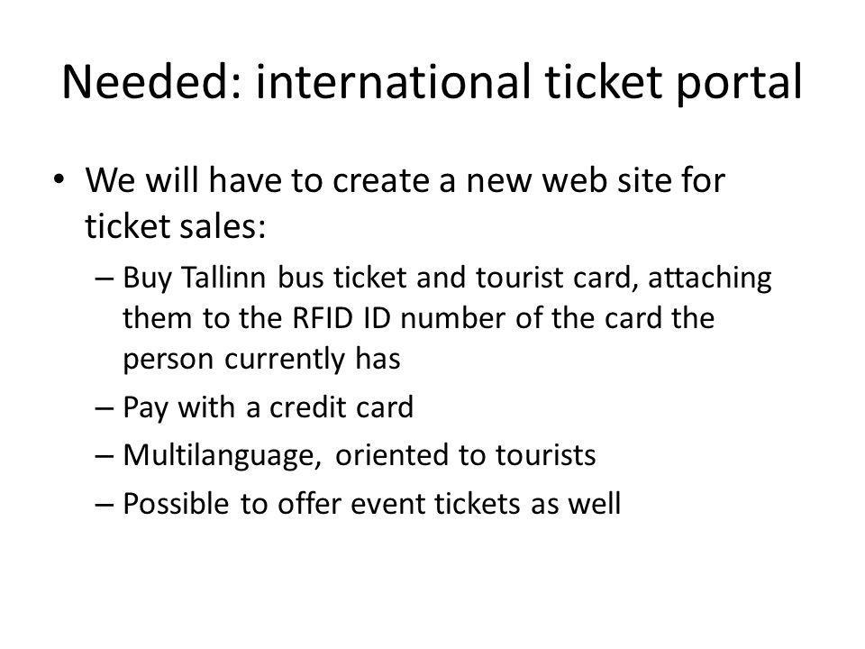 Needed: international ticket portal We will have to create a new web site for ticket sales: – Buy Tallinn bus ticket and tourist card, attaching them to the RFID ID number of the card the person currently has – Pay with a credit card – Multilanguage, oriented to tourists – Possible to offer event tickets as well