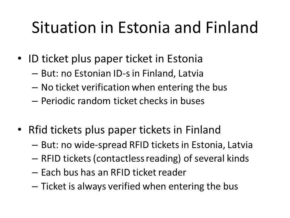 Situation in Estonia and Finland ID ticket plus paper ticket in Estonia – But: no Estonian ID-s in Finland, Latvia – No ticket verification when entering the bus – Periodic random ticket checks in buses Rfid tickets plus paper tickets in Finland – But: no wide-spread RFID tickets in Estonia, Latvia – RFID tickets (contactless reading) of several kinds – Each bus has an RFID ticket reader – Ticket is always verified when entering the bus