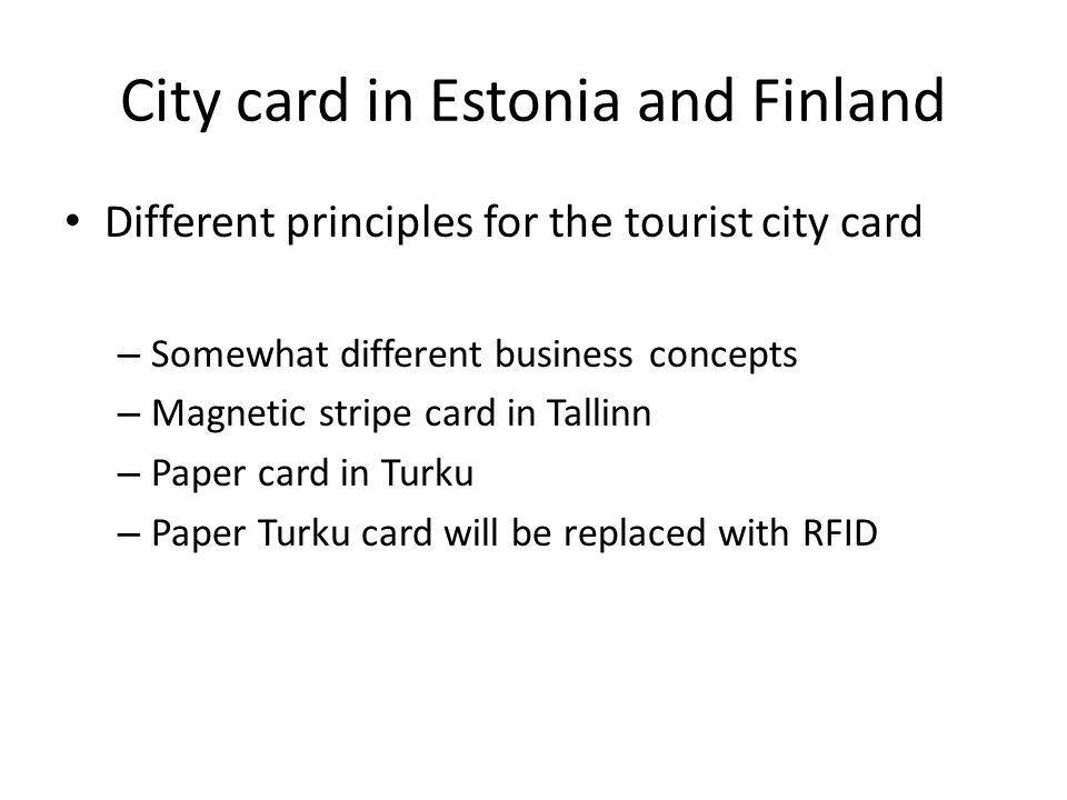 City card in Estonia and Finland Different principles for the tourist city card – Somewhat different business concepts – Magnetic stripe card in Tallinn – Paper card in Turku – Paper Turku card will be replaced with RFID