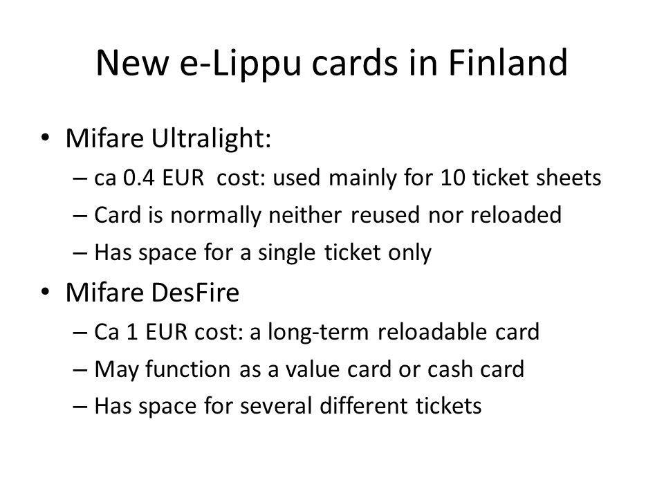 New e-Lippu cards in Finland Mifare Ultralight: – ca 0.4 EUR cost: used mainly for 10 ticket sheets – Card is normally neither reused nor reloaded – Has space for a single ticket only Mifare DesFire – Ca 1 EUR cost: a long-term reloadable card – May function as a value card or cash card – Has space for several different tickets