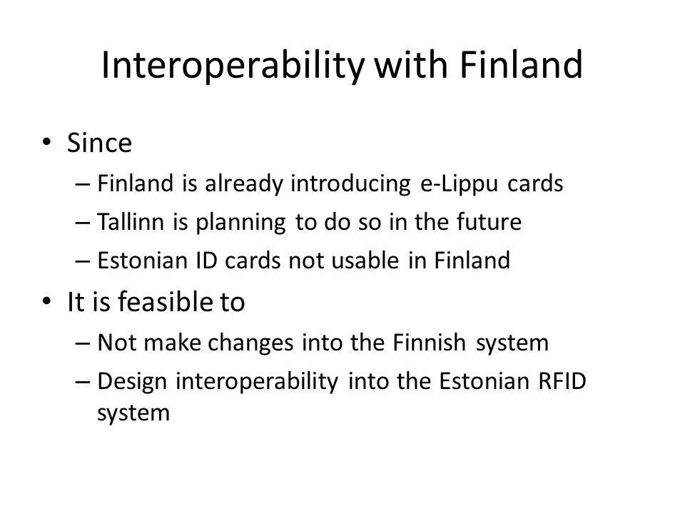 Interoperability with Finland Since – Finland is already introducing e-Lippu cards – Tallinn is planning to do so in the future – Estonian ID cards not usable in Finland It is feasible to – Not make changes into the Finnish system – Design interoperability into the Estonian RFID system