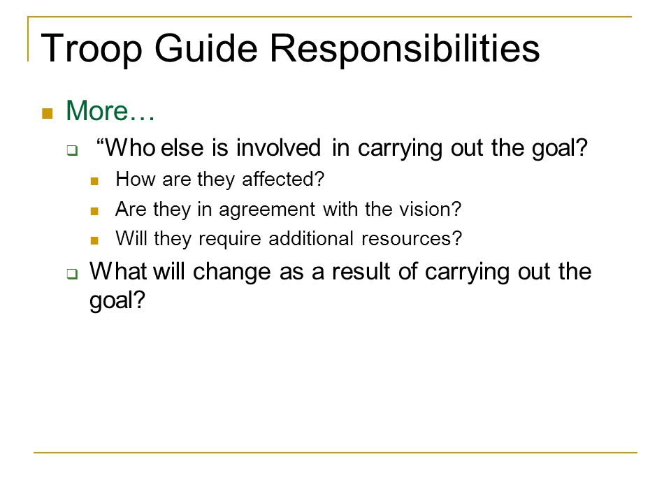 Troop Guide Responsibilities More… Who else is involved in carrying out the goal? How are they affected? Are they in agreement with the vision? Will t