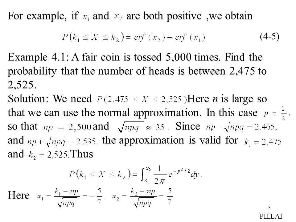 3 For example, if and are both positive,we obtain Example 4.1: A fair coin is tossed 5,000 times. Find the probability that the number of heads is bet