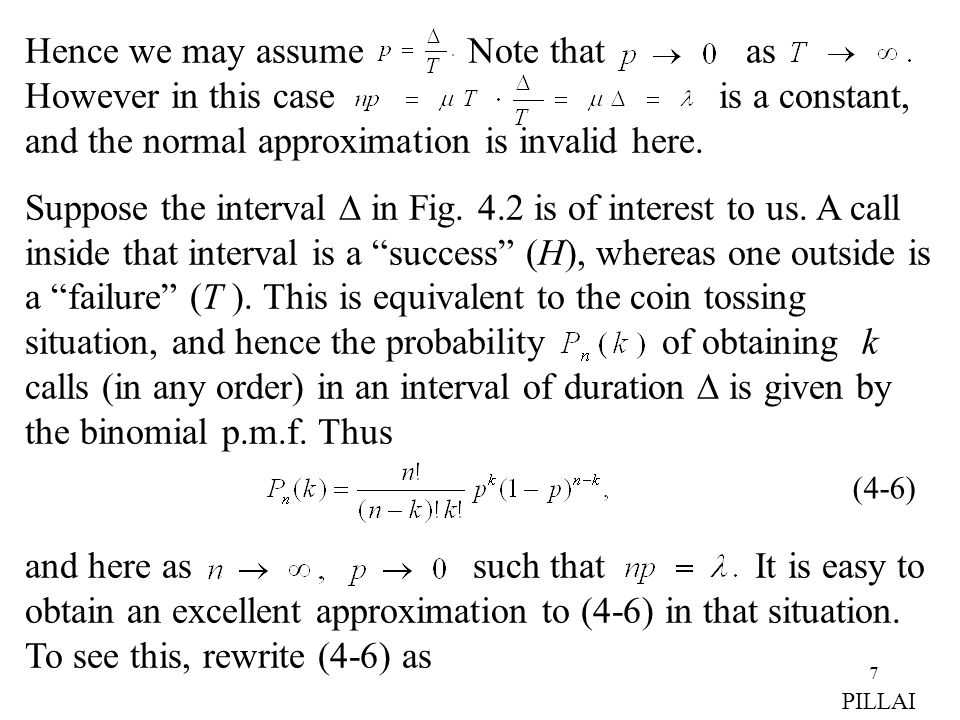 8 (4-7) (4-8) since the finite products as well as tend to unity as and The right side of (4-8) represents the Poisson p.m.f and the Poisson approximation to the binomial r.v is valid in situations where the binomial r.v parameters n and p diverge to two extremes such that their product np is a constant.