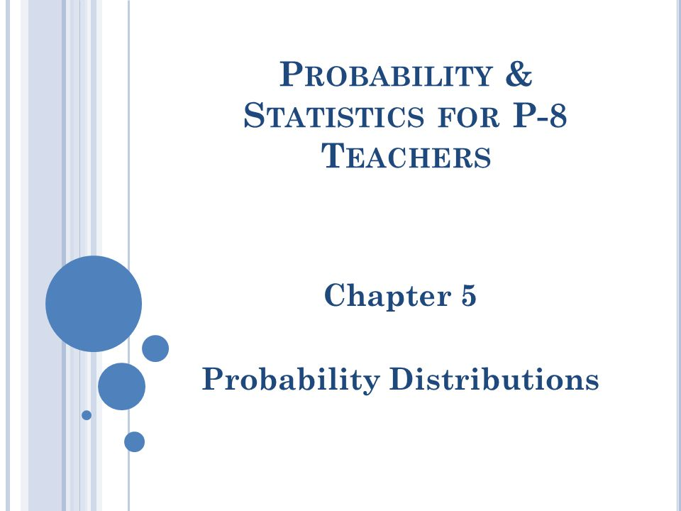 P ROBABILITY & S TATISTICS FOR P-8 T EACHERS Chapter 5 Probability Distributions