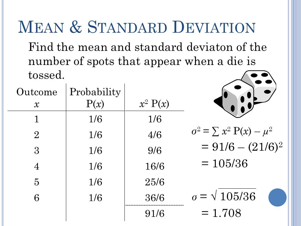 M EAN & S TANDARD D EVIATION Find the mean and standard deviaton of the number of spots that appear when a die is tossed. Outcome x Probability P( x )