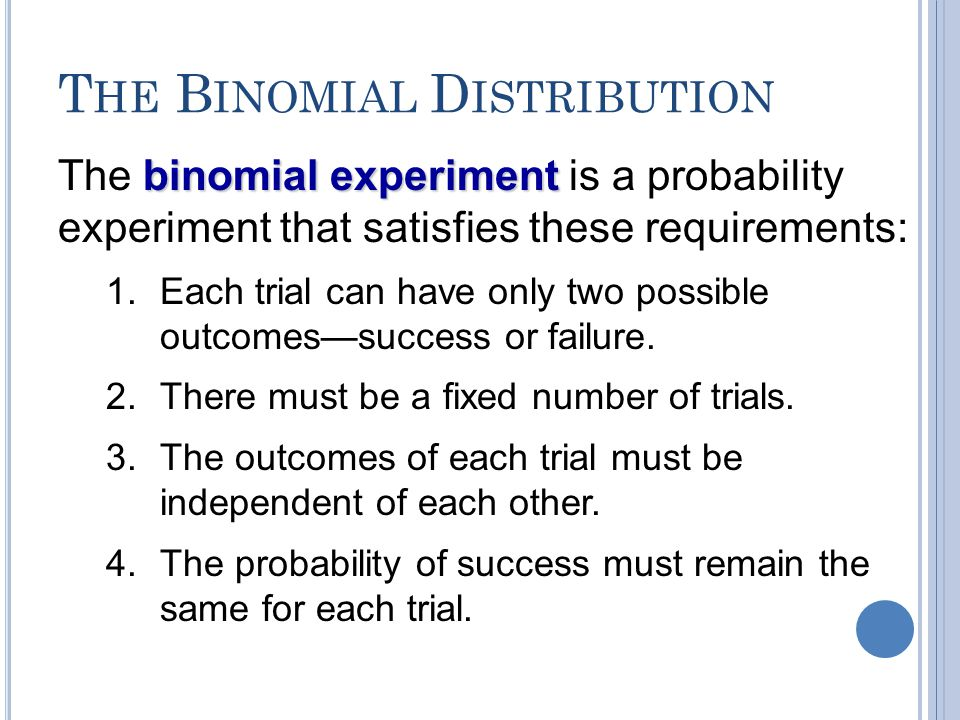 T HE B INOMIAL D ISTRIBUTION binomial experiment The binomial experiment is a probability experiment that satisfies these requirements: 1.Each trial c