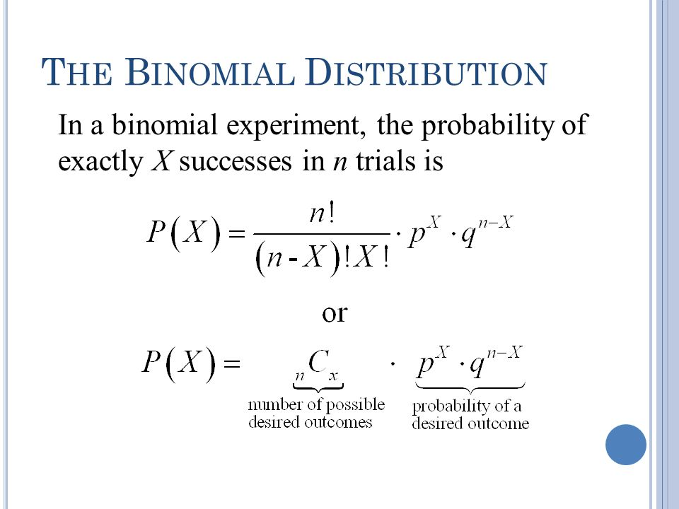 T HE B INOMIAL D ISTRIBUTION In a binomial experiment, the probability of exactly X successes in n trials is