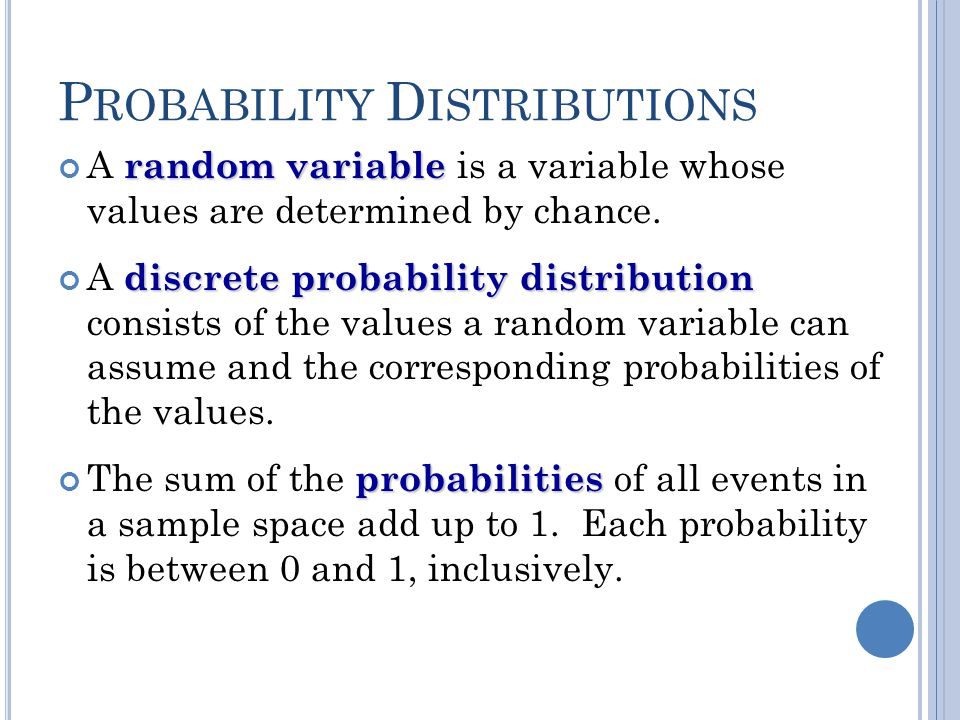 P ROBABILITY D ISTRIBUTIONS random variable A random variable is a variable whose values are determined by chance. discrete probability distribution A