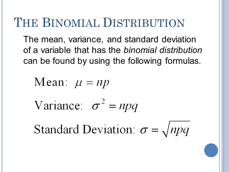 T HE B INOMIAL D ISTRIBUTION The mean, variance, and standard deviation of a variable that has the binomial distribution can be found by using the fol