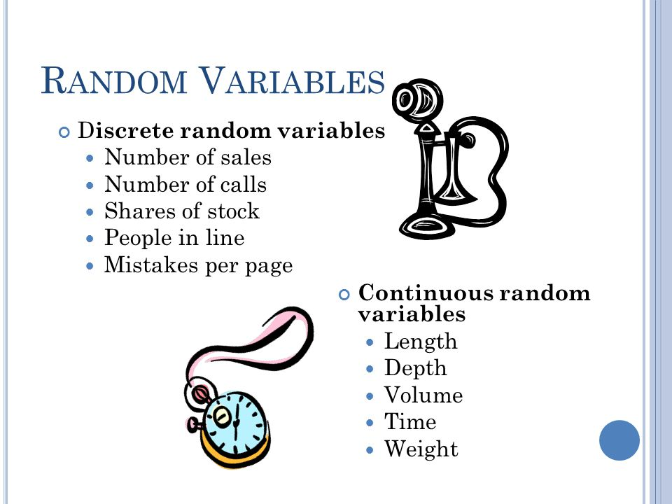 R ANDOM V ARIABLES D iscrete random variables Number of sales Number of calls Shares of stock People in line Mistakes per page Continuous random varia