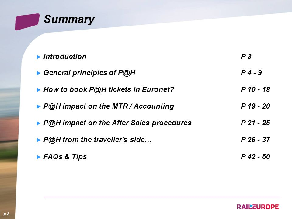 Summary IntroductionP 3 General principles of P@HP 4 - 9 How to book P@H tickets in Euronet P 10 - 18 P@H impact on the MTR / AccountingP 19 - 20 P@H impact on the After Sales proceduresP 21 - 25 P@H from the traveller s side…P 26 - 37 FAQs & TipsP 42 - 50 p 2
