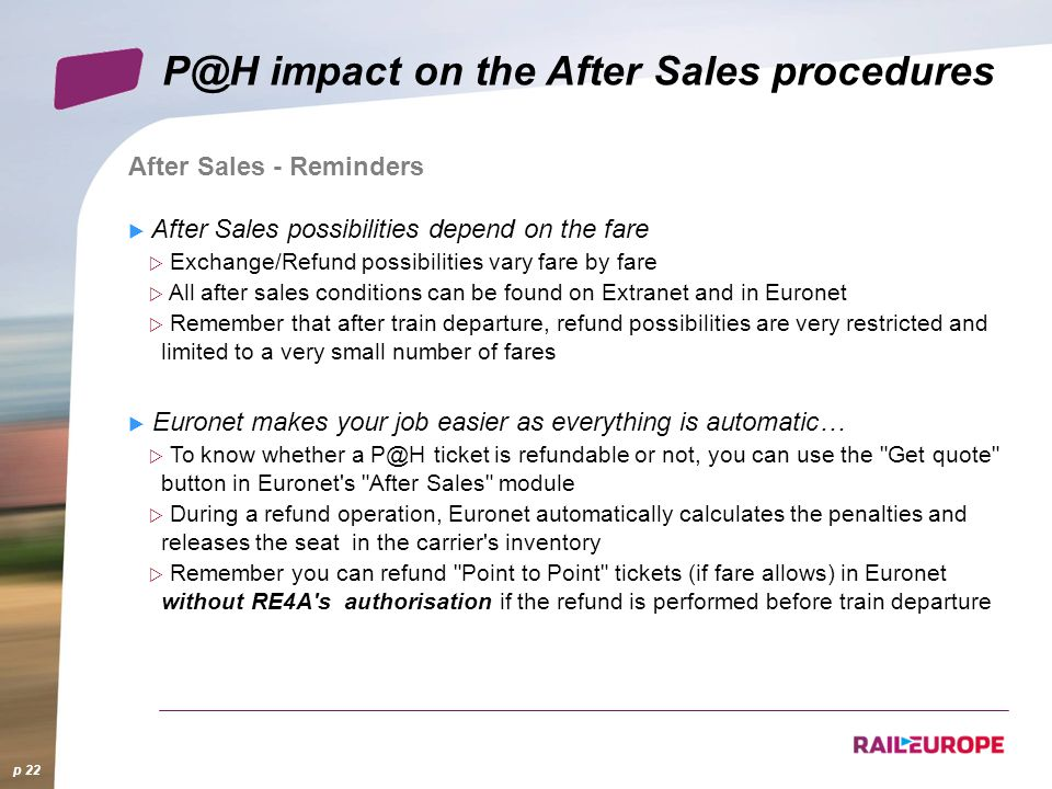 p 22 impact on the After Sales procedures After Sales - Reminders After Sales possibilities depend on the fare Exchange/Refund possibilities vary fare by fare All after sales conditions can be found on Extranet and in Euronet Remember that after train departure, refund possibilities are very restricted and limited to a very small number of fares Euronet makes your job easier as everything is automatic… To know whether a ticket is refundable or not, you can use the Get quote button in Euronet s After Sales module During a refund operation, Euronet automatically calculates the penalties and releases the seat in the carrier s inventory Remember you can refund Point to Point tickets (if fare allows) in Euronet without RE4A s authorisation if the refund is performed before train departure
