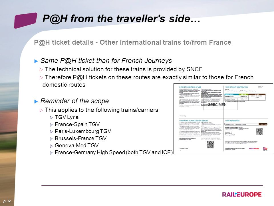P@H ticket details - Other international trains to/from France Same P@H ticket than for French Journeys The technical solution for these trains is provided by SNCF Therefore P@H tickets on these routes are exactly similar to those for French domestic routes Reminder of the scope This applies to the following trains/carriers TGV Lyria France-Spain TGV Paris-Luxembourg TGV Brussels-France TGV Geneva-Med TGV France-Germany High Speed (both TGV and ICE) p 32 P@H from the traveller s side…
