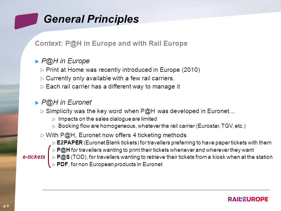 Context: P@H in Europe and with Rail Europe P@H in Europe Print at Home was recently introduced in Europe (2010) Currently only available with a few rail carriers.