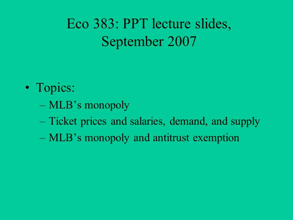 Eco 383: PPT lecture slides, September 2007 Topics: –MLBs monopoly –Ticket prices and salaries, demand, and supply –MLBs monopoly and antitrust exemption