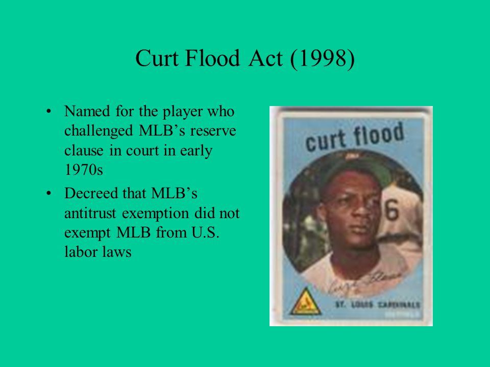 Curt Flood Act (1998) Named for the player who challenged MLBs reserve clause in court in early 1970s Decreed that MLBs antitrust exemption did not exempt MLB from U.S.