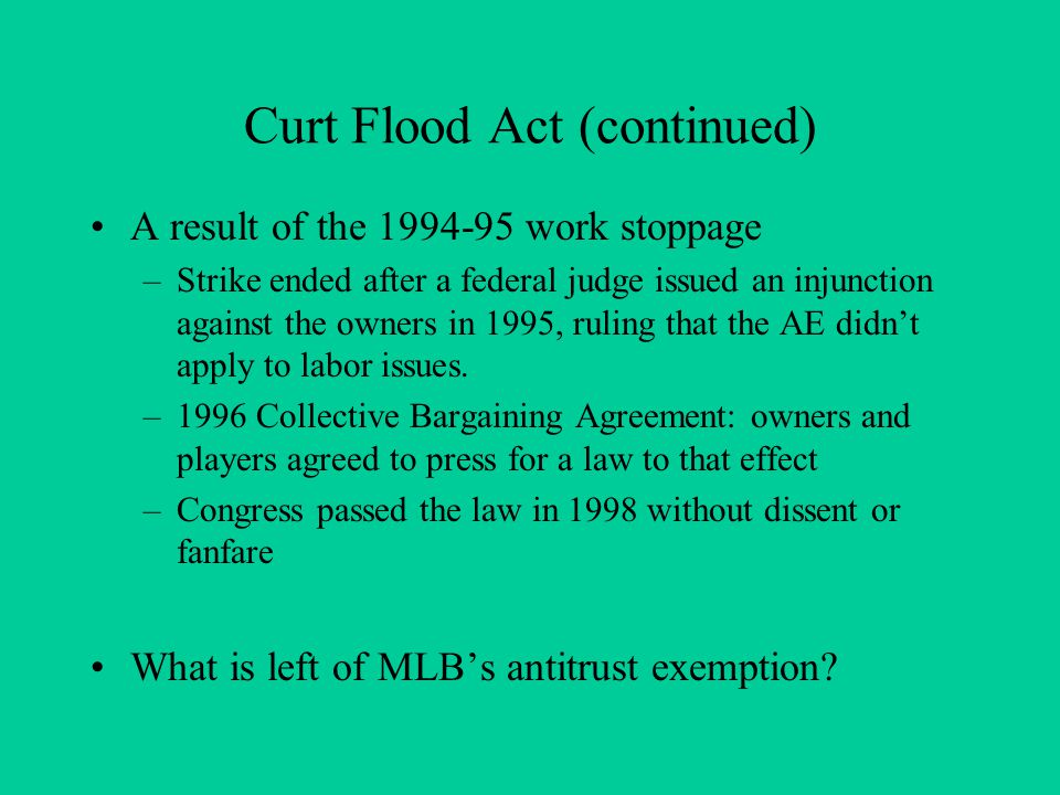 Curt Flood Act (continued) A result of the 1994-95 work stoppage –Strike ended after a federal judge issued an injunction against the owners in 1995, ruling that the AE didnt apply to labor issues.