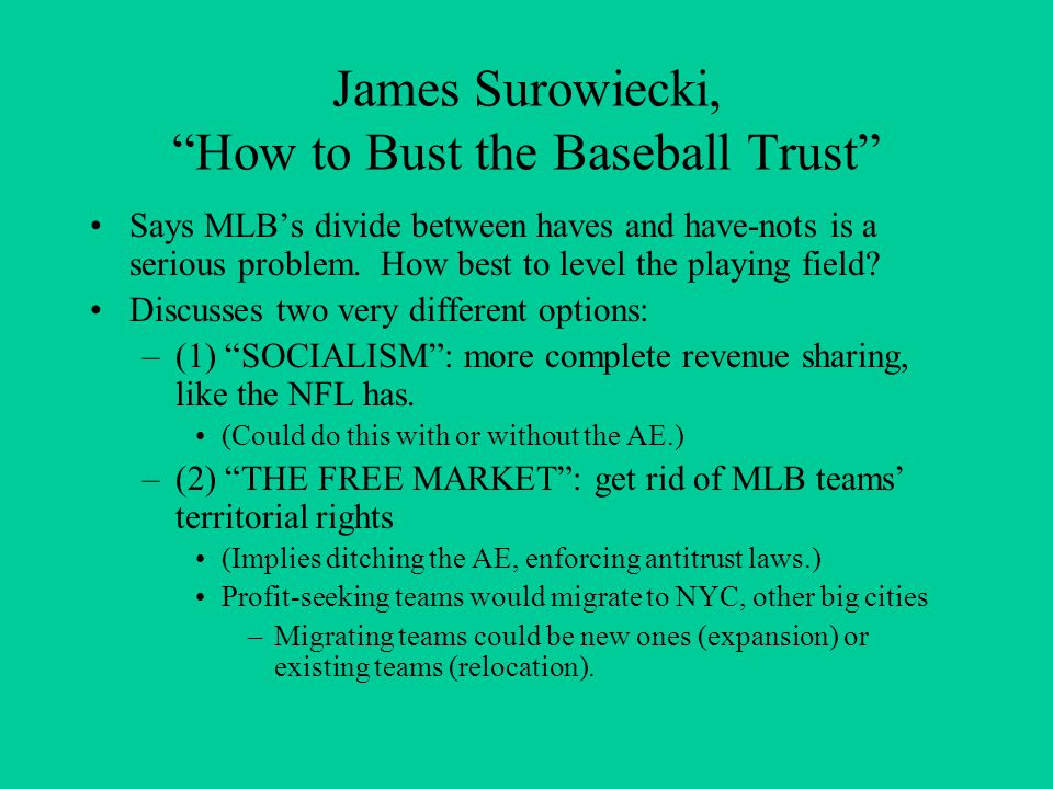 James Surowiecki, How to Bust the Baseball Trust Says MLBs divide between haves and have-nots is a serious problem. How best to level the playing fiel